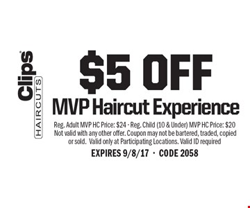 $5 OFF MVP Haircut Experience. Reg. Adult MVP HC Price: $24 - Reg. Child (10 & Under) MVP HC Price: $20 Not valid with any other offer. Coupon may not be bartered, traded, copied or sold. Valid only at Participating Locations. Valid ID required. EXPIRES 9/8/17-CODE 2058
