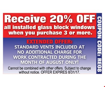 Receive 20% off all installed glass block windows when you purchase 3 or more. Extended offer: Standard vents included at no additional charge for work contracted during the month of August only! Cannot be combined with other offers. Subject to change without notice. Offer expires 8/31/17