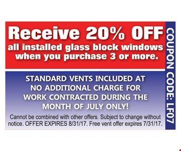 Receive 20% Off all installed glass block windows when you purchase 3 or more. Standard vents included at no additional charge for work contracted during the month of July only. Cannot be combined with other offers. Subject to change without notice. Offer expires 8/31/17. Free vent offer expires 7/31/17. COUPON CODE LF07