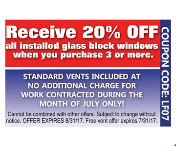 Receive 20% Off All Installed Glass Block Windows When You Purchase 3 Or More. Standard vents included at no additional charge for work contracted during the month of July only! Cannot be combined with other offers. Subject to change without notice. Offer expires 8/31/17. Free vent offer expires 7/31/17. COUPON CODE: LF07