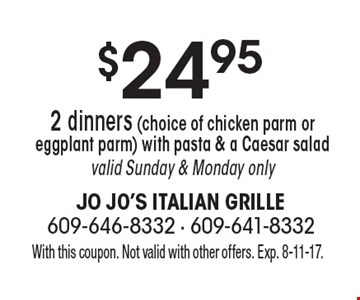 $24.95 2 dinners (choice of chicken parm or eggplant parm) with pasta & a Caesar salad valid Sunday & Monday only. With this coupon. Not valid with other offers. Exp. 8-11-17.