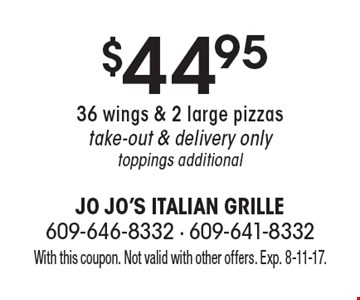 $44.95 36 wings & 2 large pizzastake-out & delivery onlytoppings additional. With this coupon. Not valid with other offers. Exp. 8-11-17.