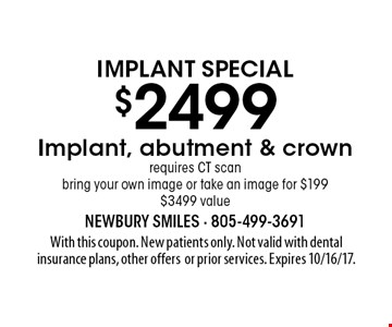Implant Special $2499 Implant, abutment & crown requires CT scan bring your own image or take an image for $199 $3499 value. With this coupon. New patients only. Not valid with dental insurance plans, other offers or prior services. Expires 10/16/17.
