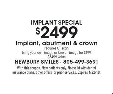 Implant Special $2499 Implant, abutment & crown requires CT scan bring your own image or take an image for $199 $3499 value. With this coupon. New patients only. Not valid with dental insurance plans, other offers or prior services. Expires 1/22/18.