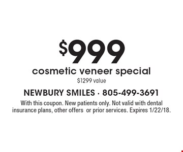 $999 cosmetic veneer special $1299 value. With this coupon. New patients only. Not valid with dental insurance plans, other offers or prior services. Expires 1/22/18.