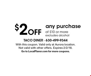 $2 off any purchase of $10 or more. Excludes alcohol. With this coupon. Valid only at Aurora location. Not valid with other offers. Expires 2/2/18. Go to LocalFlavor.com for more coupons.