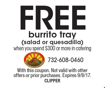 Free burrito tray (salad or quesadilla) when you spend $300 or more in catering. With this coupon. Not valid with other offers or prior purchases. Expires 9/8/17.CLIPPER