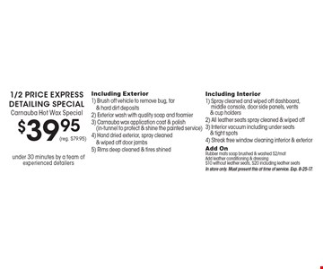 1/2 Price Express Detailing Special, Carnauba Hot Wax Special $39.95 (reg. $79.95). Under 30 minutes by a team of experienced detailers. Including Exterior - 1) Brush off vehicle to remove bug, tar & hard dirt deposits 2) Exterior wash with quality soap and foamier 3) Carnauba wax application coat & polish(in-tunnel to protect & shine the painted service) 4) Hand dried exterior, spray cleaned & wiped off door jambs 5) Rims deep cleaned & tires shined. Including Interior - 1) Spray cleaned and wiped off dashboard, middle console, door side panels, vents & cup holders 2) All leather seats spray cleaned & wiped off 3) Interior vacuum including under seats & tight spots 4) Streak free window cleaning interior & exterior. Add On Rubber mats soap brushed & washed $2/mat Add leather conditioning & dressing $10 without leather seats, $20 including leather seats In store only. Must present this at time of service. Exp. 8-25-17.