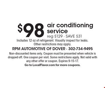 $98 air conditioning service. Reg $129 - SAVE $31. Includes 12 oz of refrigerant. Visually inspect for leaks. Other restrictions may apply. Non-discounted items only. Coupon must be presented when vehicle is dropped off. One coupon per visit. Some restrictions apply. Not valid with any other offer or coupon. Expires 9-15-17. Go to LocalFlavor.com for more coupons.