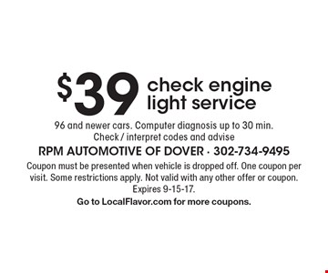 $39 check engine light service. 96 and newer cars. Computer diagnosis up to 30 min. Check / interpret codes and advise. Coupon must be presented when vehicle is dropped off. One coupon per visit. Some restrictions apply. Not valid with any other offer or coupon. Expires 9-15-17. Go to LocalFlavor.com for more coupons.