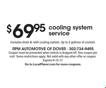 $69.95 cooling system service. Includes drain & refill cooling system. Up to 2 gallons of coolant. Coupon must be presented when vehicle is dropped off. One coupon per visit. Some restrictions apply. Not valid with any other offer or coupon. Expires 9-15-17. Go to LocalFlavor.com for more coupons.