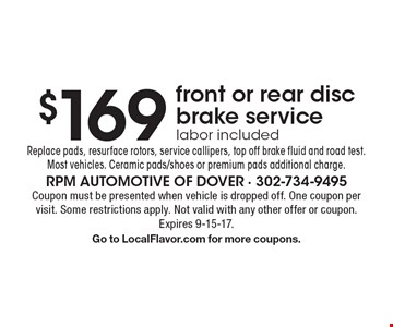 $169 front or rear disc brake service. Labor included. Replace pads, resurface rotors, service callipers, top off brake fluid and road test. Most vehicles. Ceramic pads/shoes or premium pads additional charge. Coupon must be presented when vehicle is dropped off. One coupon per visit. Some restrictions apply. Not valid with any other offer or coupon. Expires 9-15-17. Go to LocalFlavor.com for more coupons.