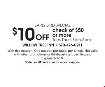 EARLY BIRD SPECIAL. $10 Off check of $50 or more. Tues-Thurs 3pm-6pm. With this coupon. One coupon per table, per check. Not valid with other promotions or third-party gift certificates. Expires 2-2-18. Go to LocalFlavor.com for more coupons.