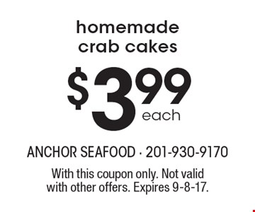 $3.99 each homemade crab cakes. With this coupon only. Not valid with other offers. Expires 9-8-17.