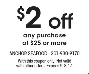 $2 off any purchase of $25 or more. With this coupon only. Not valid with other offers. Expires 9-8-17.