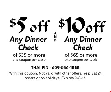 $5 off Any Dinner Check of $35 or more one coupon per table OR $10 off Any Dinner Check of $65 or more, one coupon per table. With this coupon. Not valid with other offers, Yelp Eat 24 orders or on holidays. Expires 9-8-17.
