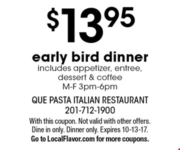 $13.95 early bird dinner includes appetizer, entree, dessert & coffeeM-F 3pm-6pm. With this coupon. Not valid with other offers. Dine in only. Dinner only. Expires 10-13-17.Go to LocalFlavor.com for more coupons.