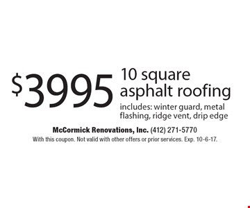 $3995 10 square asphalt roofing includes: winter guard, metal flashing, ridge vent, drip edge. With this coupon. Not valid with other offers or prior services. Exp. 10-6-17.