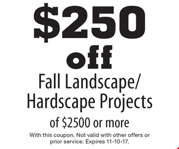 $250 off Fall Landscape/Hardscape Projects of $2500 or more. With this coupon. Not valid with other offers or prior service. Expires 11-10-17.