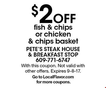 $2 Off fish & chips or chicken & chips basket. With this coupon. Not valid with other offers. Expires 9-8-17.Go to LocalFlavor.com for more coupons.