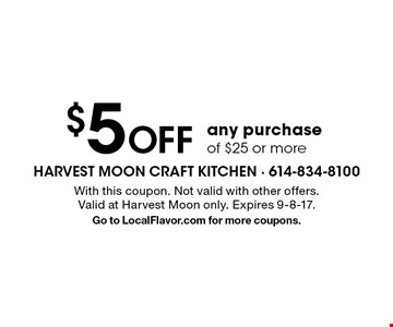 $5 Off any purchase of $25 or more. With this coupon. Not valid with other offers. Valid at Harvest Moon only. Expires 9-8-17. Go to LocalFlavor.com for more coupons.