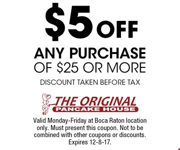 $5 Off any purchase of $25 or more. Discount taken before tax. Valid Monday-Friday at Boca Raton location only. Must present this coupon. Not to be combined with other coupons or discounts. Expires 12-8-17.