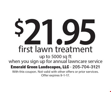 $21.95 first lawn treatment up to 5000 sq ft. When you sign up for annual lawncare service. With this coupon. Not valid with other offers or prior services. Offer expires 9-1-17.