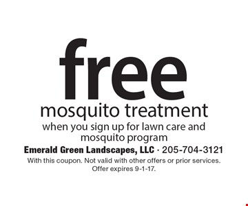 Free mosquito treatment when you sign up for lawn care and mosquito program. With this coupon. Not valid with other offers or prior services. Offer expires 9-1-17.