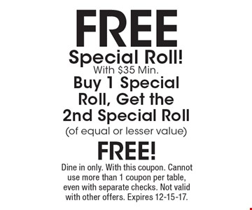 Free Special Roll!With $35 Min. Buy 1 Special Roll, Get the 2nd Special Roll (of equal or lesser value) free! Dine in only. With this coupon. Cannot use more than 1 coupon per table, even with separate checks. Not valid with other offers. Expires 12-15-17.