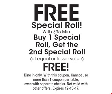 Free Special Roll! With $35 Min. Buy 1 Special Roll, Get the 2nd Special Roll(of equal or lesser value) free! Dine in only. With this coupon. Cannot use more than 1 coupon per table, even with separate checks. Not valid with other offers. Expires 12-15-17.