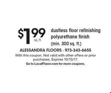 $1.99 sq. ft. dustless floor refinishing polyurethane finish (min. 300 sq. ft.). With this coupon. Not valid with other offers or prior purchases. Expires 10/13/17. Go to LocalFlavor.com for more coupons.