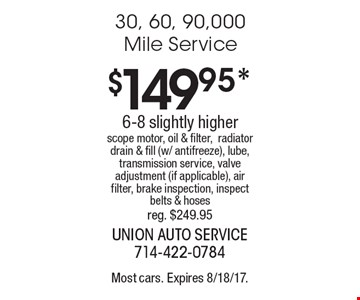 $149.95* 30, 60, 90,000 Mile Service6-8 slightly higher scope motor, oil & filter, radiator drain & fill (w/ antifreeze), lube, transmission service, valve adjustment (if applicable), air filter, brake inspection, inspect belts & hoses reg. $249.95. Most cars. Expires 8/18/17.