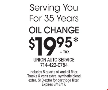 $19.95* OIL Change. Includes 5 quarts oil and oil filter. Trucks & vans extra. synthetic blend extra. $10 extra for cartridge filter. Expires 8/18/17.