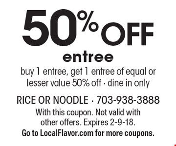 50% OFF entree! buy 1 entree, get 1 entree of equal or lesser value 50% off - dine in only. With this coupon. Not valid with other offers. Expires 2-9-18. Go to LocalFlavor.com for more coupons.