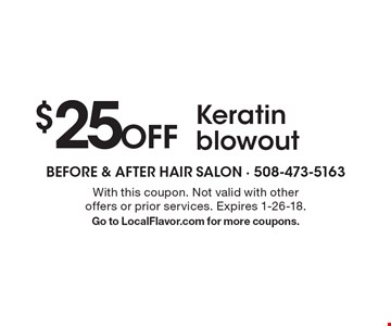 $25 Off Keratin blowout. With this coupon. Not valid with other  offers or prior services. Expires 1-26-18. Go to LocalFlavor.com for more coupons.