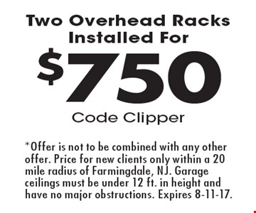 $750 Two Overhead Racks Installed For Code Clipper. *Offer is not to be combined with any other offer. Price for new clients only within a 20 mile radius of Farmingdale, NJ. Garage ceilings must be under 12 ft. in height and have no major obstructions. Expires 8-11-17.