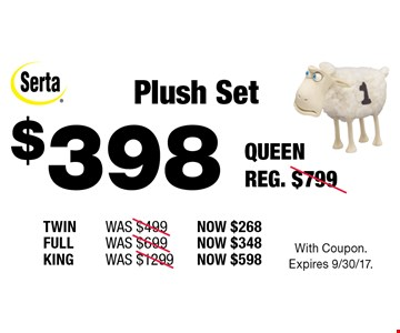 $398 Plush Set. Queen Reg. $799. Twin Was $499, Now $268. Full Was $699, Now $348. King Was $1299, Now $598. With Coupon. Expires 9/30/17.