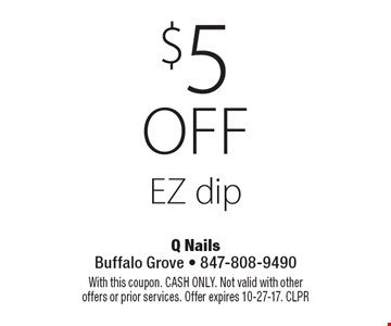 $5 off EZ dip. With this coupon. CASH ONLY. Not valid with other offers or prior services. Offer expires 10-27-17. CLPR
