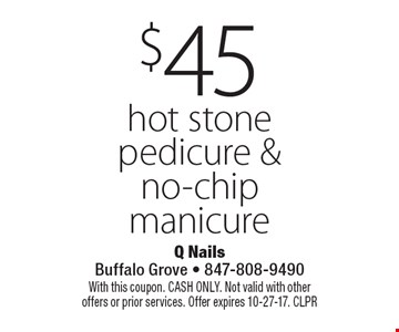 $45 hot stone pedicure & no-chip manicure. With this coupon. CASH ONLY. Not valid with other offers or prior services. Offer expires 10-27-17. CLPR