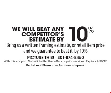 WE WILL BEAT ANY COMPETITOR'S ESTIMATE BY 10%. Bring us a written framing estimate, or retail item price and we guarantee to beat it by 10%. With this coupon. Not valid with other offers or prior services. Expires 9/30/17. Go to LocalFlavor.com for more coupons.