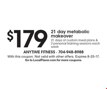 $179 21 day metabolic makeover 21 days of custom meal plans & 2 personal training sessions each week. With this coupon. Not valid with other offers. Expires 8-25-17. Go to LocalFlavor.com for more coupons.