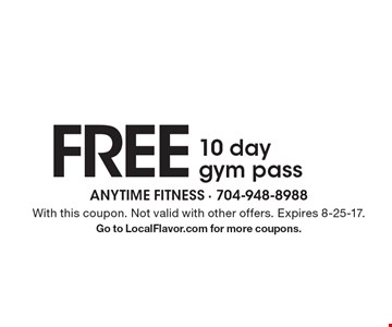 FREE 10 day gym pass. With this coupon. Not valid with other offers. Expires 8-25-17. Go to LocalFlavor.com for more coupons.