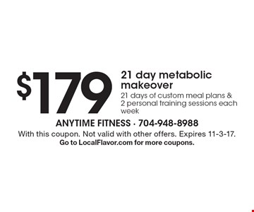 $17921 day metabolic makeover21 days of custom meal plans & 2 personal training sessions each week. With this coupon. Not valid with other offers. Expires 11-3-17. Go to LocalFlavor.com for more coupons.