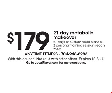 $179 21 day metabolic makeover. 21 days of custom meal plans & 2 personal training sessions each week. With this coupon. Not valid with other offers. Expires 12-8-17. Go to LocalFlavor.com for more coupons.