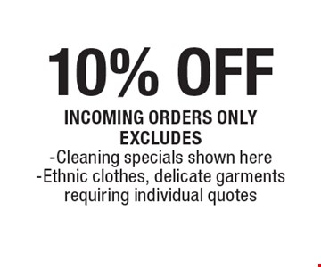 10% OFF Incoming orders only. Excludes -Cleaning specials shown here -Ethnic clothes, delicate garments requiring individual quotes