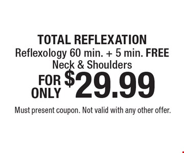 TOTAL REFLEXATION $29.99 Reflexology 60 min. + 5 min. FREENeck & Shoulders. Must present coupon. Not valid with any other offer.