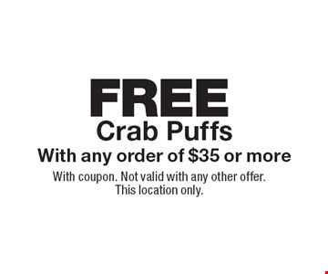 FREE Crab Puffs With any order of $35 or more. With coupon. Not valid with any other offer. This location only.
