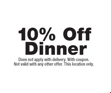 10% Off Dinner. Does not apply with delivery. With coupon.Not valid with any other offer. This location only.