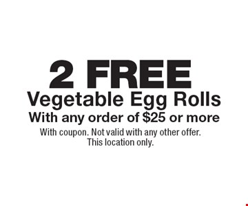 2 FREE Vegetable Egg Rolls With any order of $25 or more. With coupon. Not valid with any other offer. This location only.