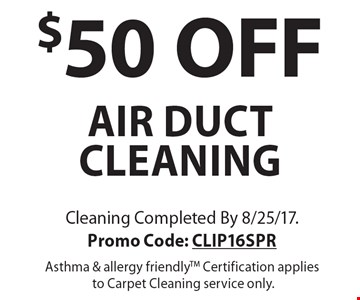 $50 OFF air duct cleaning. Cleaning Completed By 8/25/17. Promo Code: CLIP16SPR. Asthma & allergy friendlyTM. Certification applies to Carpet Cleaning service only.